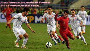 Keuntungan Bermain di Bandar Bola Dengan Modal Besar